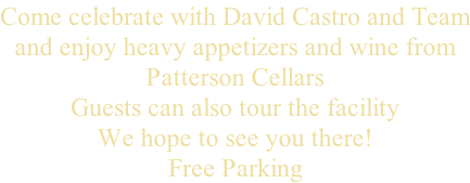 Come celebrate with David Castro and Team and enjoy heavy appetizers and wine from Patterson Cellars  Guests can also tour the facility We hope to see you there! Free Parking